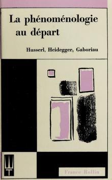 Cover of: La Phénoménologie au départ, Husserl, Heidegger, Gaboriau | France Rollin