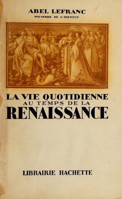 La vie quotidienne au temps de la renaissance by A. Lefranc